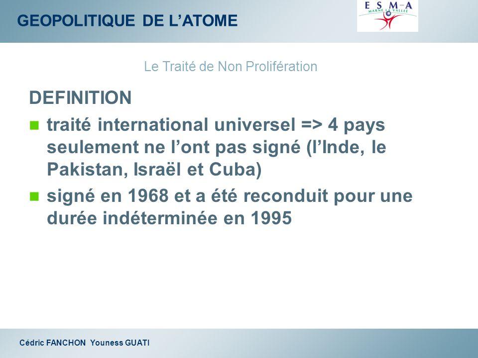 GEOPOLITIQUE DE LATOME Cédric FANCHON Youness GUATI DEFINITION traité international universel => 4 pays seulement ne lont pas signé (lInde, le Pakista