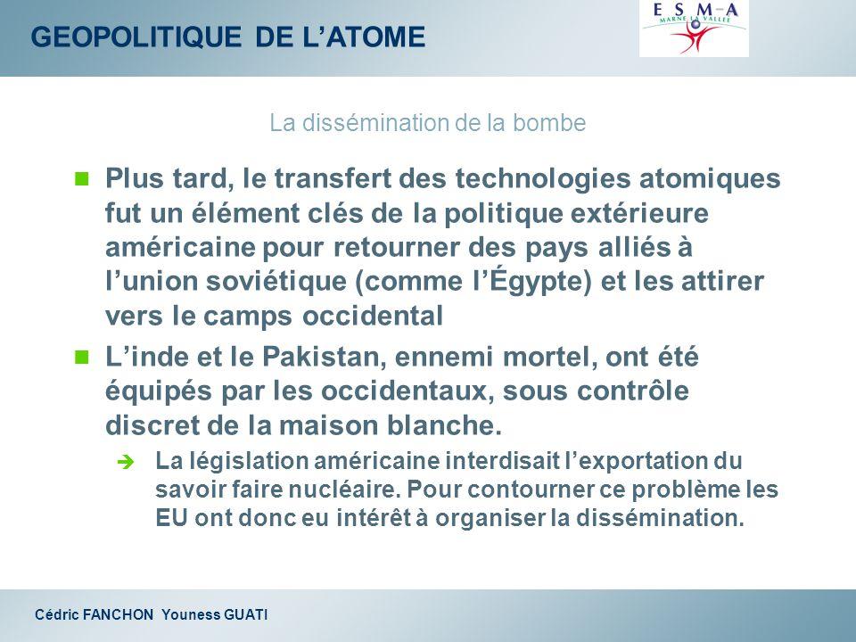 GEOPOLITIQUE DE LATOME Cédric FANCHON Youness GUATI La dissémination de la bombe Plus tard, le transfert des technologies atomiques fut un élément clé