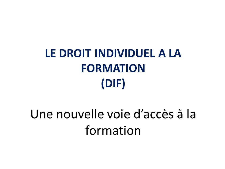 LE DROIT INDIVIDUEL A LA FORMATION (DIF) Une nouvelle voie daccès à la formation