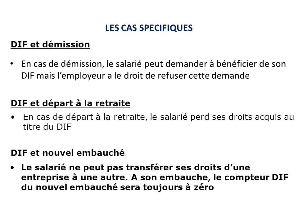 LES CAS SPECIFIQUES En cas de démission, le salarié peut demander à bénéficier de son DIF mais lemployeur a le droit de refuser cette demande DIF et d