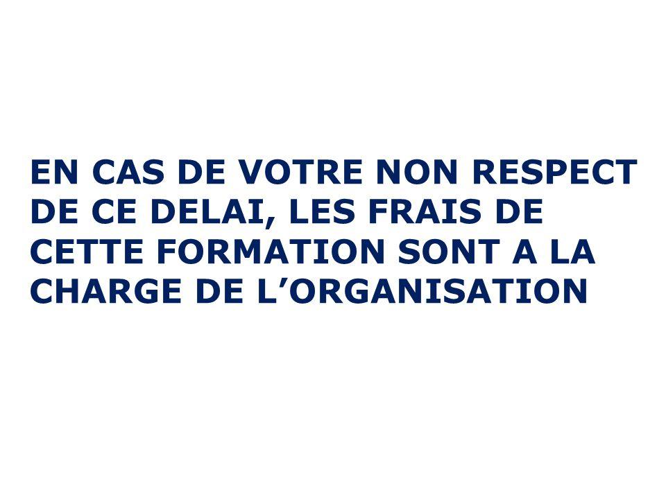 EN CAS DE VOTRE NON RESPECT DE CE DELAI, LES FRAIS DE CETTE FORMATION SONT A LA CHARGE DE LORGANISATION