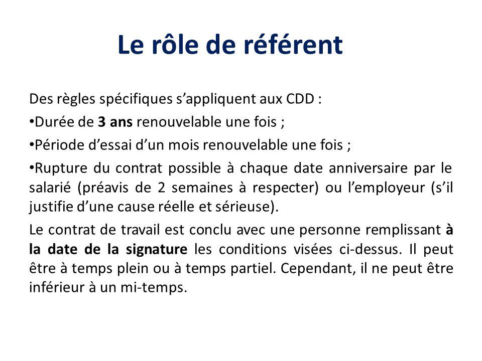 Le rôle de référent Des règles spécifiques sappliquent aux CDD : Durée de 3 ans renouvelable une fois ; Période dessai dun mois renouvelable une fois
