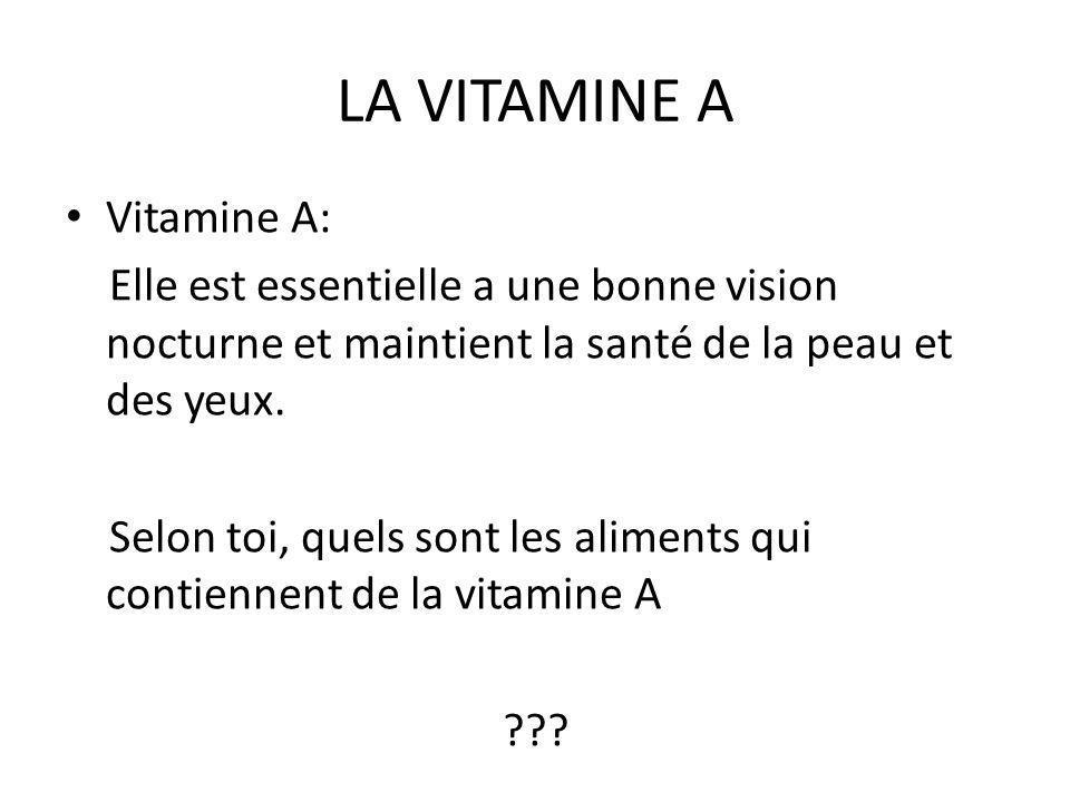 LA VITAMINE A Vitamine A: Elle est essentielle a une bonne vision nocturne et maintient la santé de la peau et des yeux. Selon toi, quels sont les ali