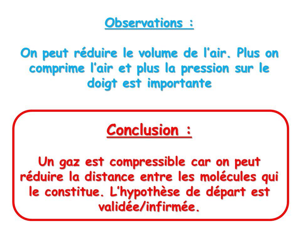 Observations : On peut réduire le volume de lair. Plus on comprime lair et plus la pression sur le doigt est importante Conclusion : Un gaz est compre