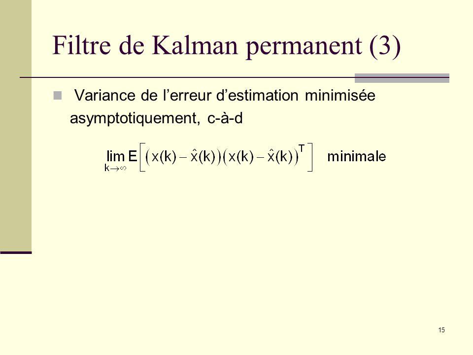 15 Filtre de Kalman permanent (3) Variance de lerreur destimation minimisée asymptotiquement, c-à-d