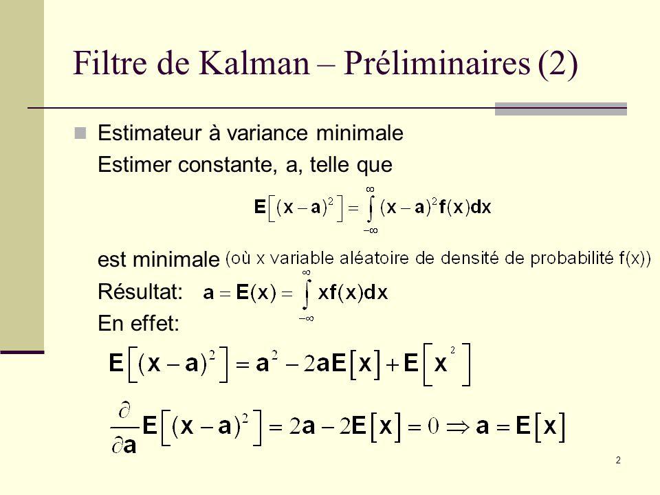 2 Filtre de Kalman – Préliminaires (2) Estimateur à variance minimale Estimer constante, a, telle que est minimale Résultat: En effet: