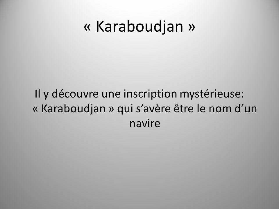 « Karaboudjan » Il y découvre une inscription mystérieuse: « Karaboudjan » qui savère être le nom dun navire