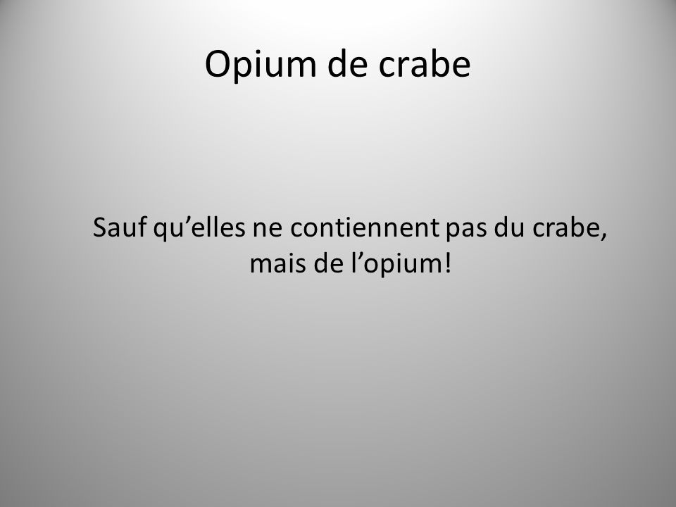 Opium de crabe Sauf quelles ne contiennent pas du crabe, mais de lopium!
