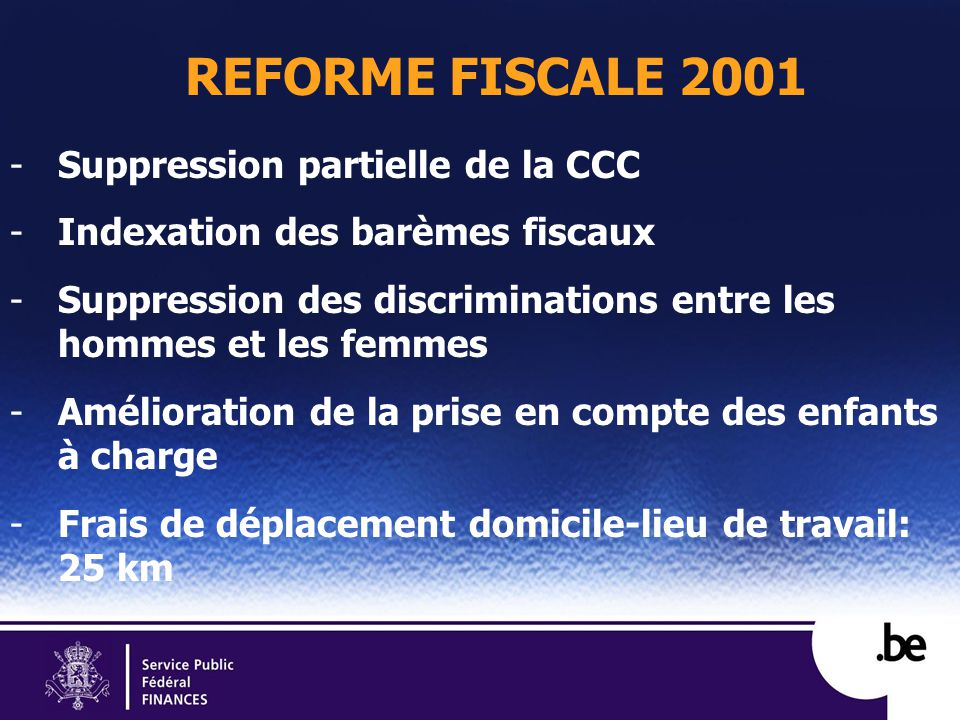 REFORME FISCALE 2001 -Suppression partielle de la CCC -Indexation des barèmes fiscaux -Suppression des discriminations entre les hommes et les femmes -Amélioration de la prise en compte des enfants à charge -Frais de déplacement domicile-lieu de travail: 25 km