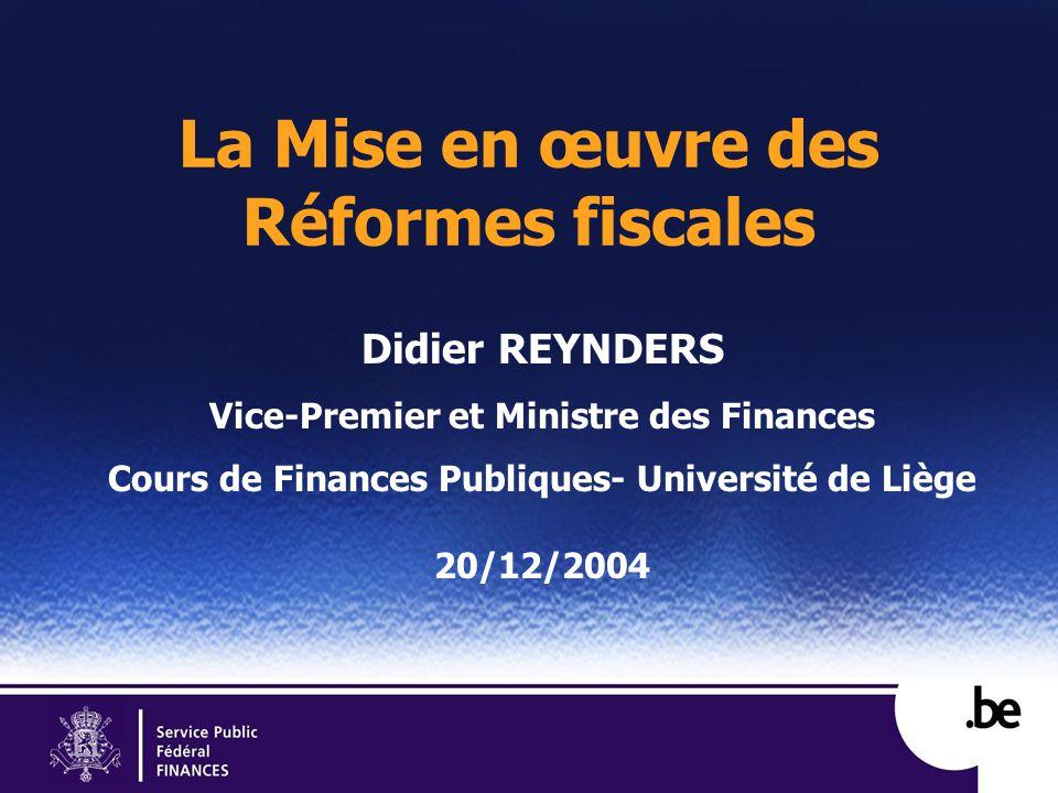 La Mise en œuvre des Réformes fiscales Didier REYNDERS Vice-Premier et Ministre des Finances Cours de Finances Publiques- Université de Liège 20/12/2004