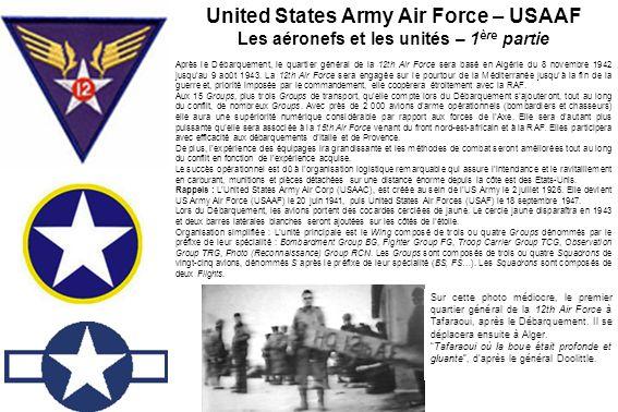 2nd BG - 20th BS - 49th BS - 96th BS - 429th BS 97th BG - 340th BS - 341st BS - 342nd BS - 414th BS 99th BG - 346th BS - 347th BS - 348th BS - 416th BS 301st BG - 32nd BS - 352nd BS - 353rd BS - 419th BS Les quatre Bombardment Groups (Heavy = Lourd) qui emploient les bombardiers lourds B-17 Forteresse Volante sont déployés de novembre 1942 à avril 1943 sur les terrains de Tafaraoui, Maison- Blanche, Biskra, Aïn-Beïda, Aïn- MLila, Navarin, Saint-Donat, et Châteaudun-du-Rhumel.