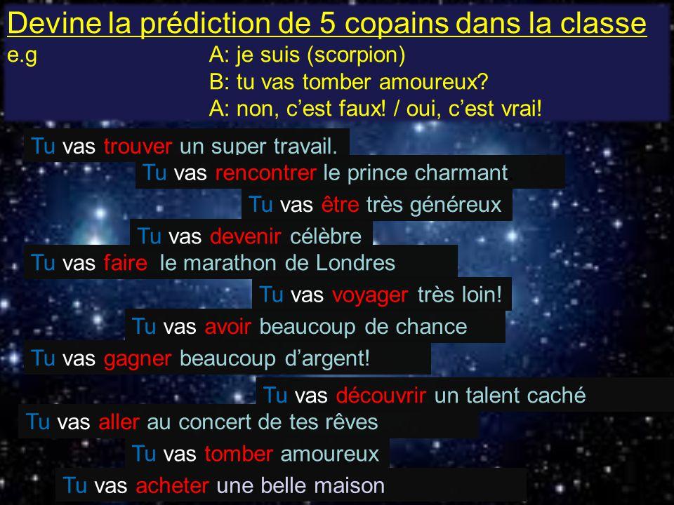 Devine la prédiction de 5 copains dans la classe e.g A: je suis (scorpion) B: tu vas tomber amoureux.