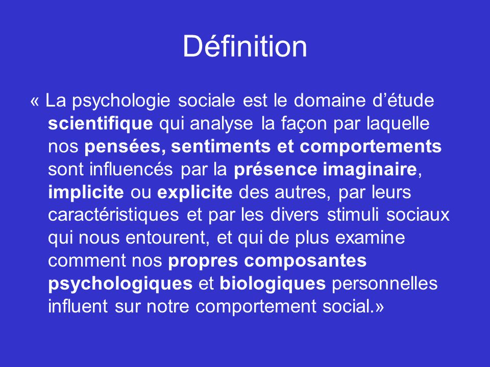 Définition « La psychologie sociale est le domaine détude scientifique qui analyse la façon par laquelle nos pensées, sentiments et comportements sont