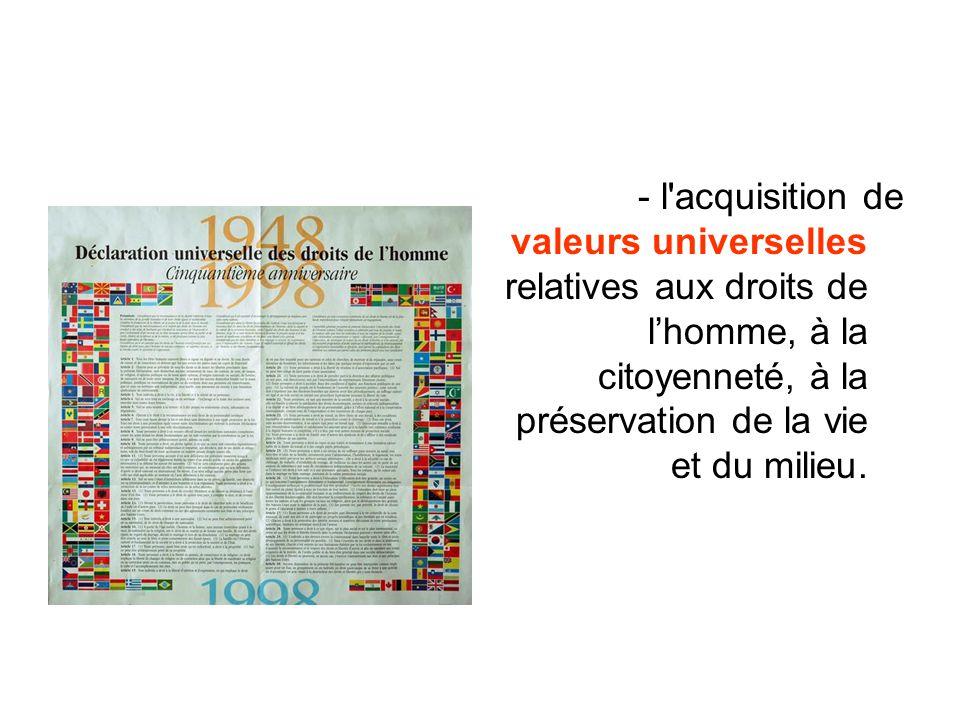 - l'acquisition de valeurs universelles relatives aux droits de lhomme, à la citoyenneté, à la préservation de la vie et du milieu.