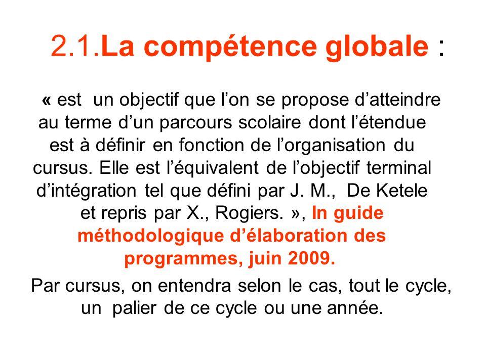 2.1.La compétence globale : « est un objectif que lon se propose datteindre au terme dun parcours scolaire dont létendue est à définir en fonction de