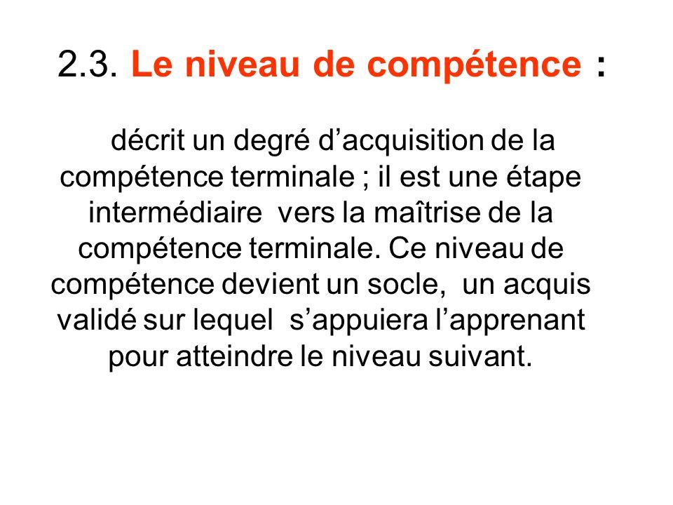 2.3. Le niveau de compétence : décrit un degré dacquisition de la compétence terminale ; il est une étape intermédiaire vers la maîtrise de la compéte