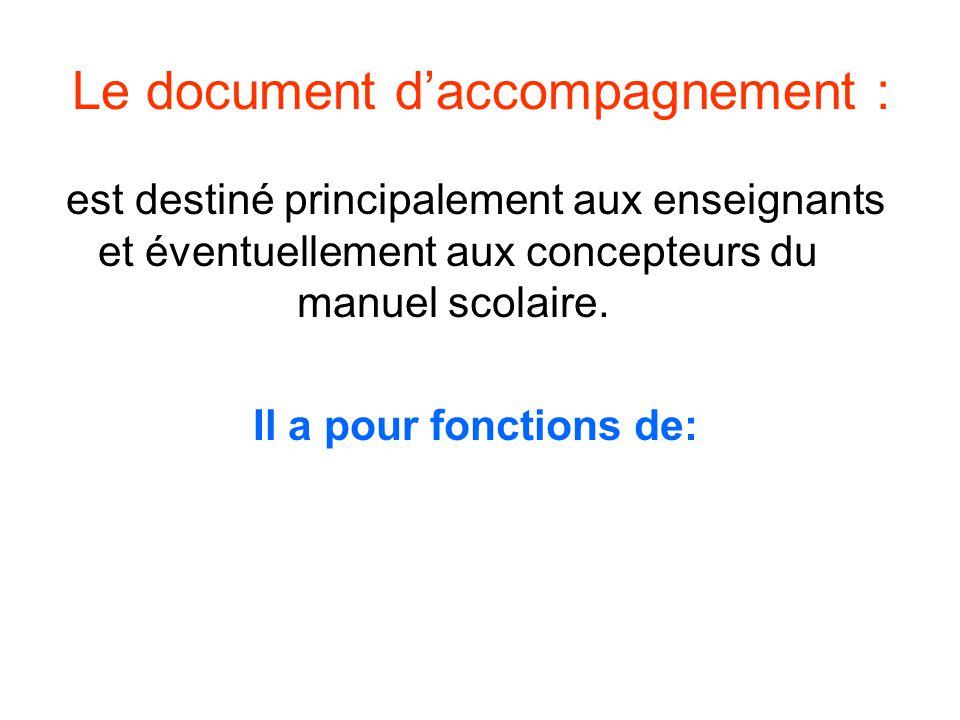 Le document daccompagnement : est destiné principalement aux enseignants et éventuellement aux concepteurs du manuel scolaire. Il a pour fonctions de: