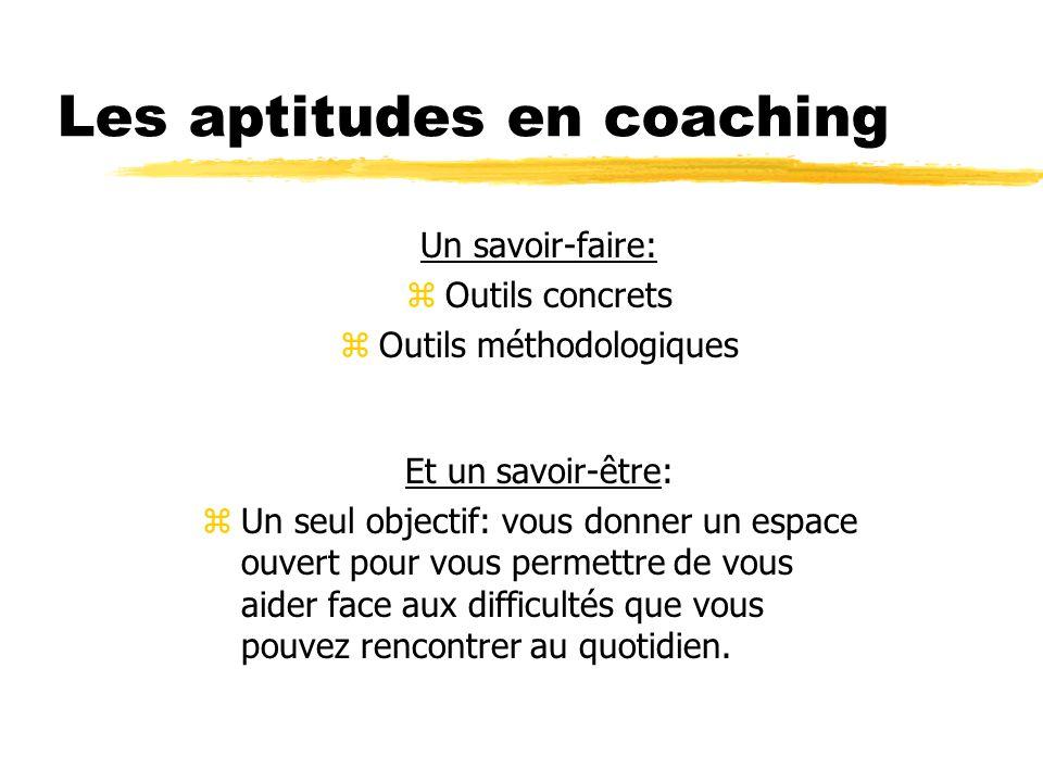 Les aptitudes en coaching Un savoir-faire: zOutils concrets zOutils méthodologiques Et un savoir-être: zUn seul objectif: vous donner un espace ouvert