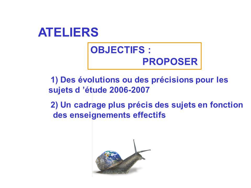 ATELIERS OBJECTIFS : PROPOSER 1) Des évolutions ou des précisions pour les sujets d étude 2006-2007 2) Un cadrage plus précis des sujets en fonction d