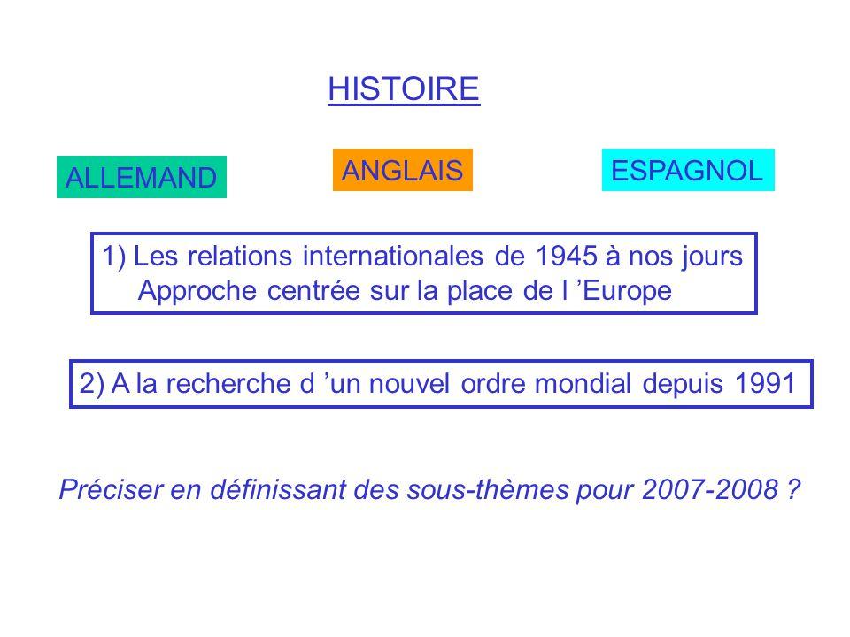 HISTOIRE ALLEMAND ANGLAISESPAGNOL 1) Les relations internationales de 1945 à nos jours Approche centrée sur la place de l Europe 2) A la recherche d u