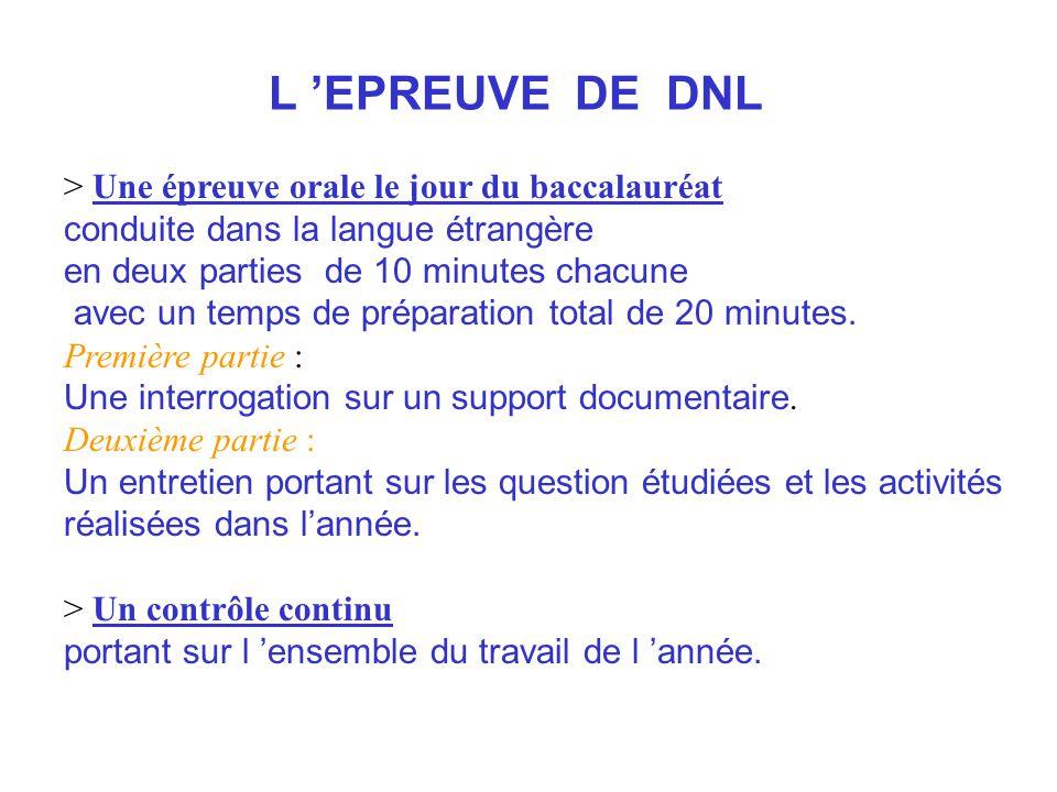 L EPREUVE DE DNL > Une épreuve orale le jour du baccalauréat conduite dans la langue étrangère en deux parties de 10 minutes chacune avec un temps de