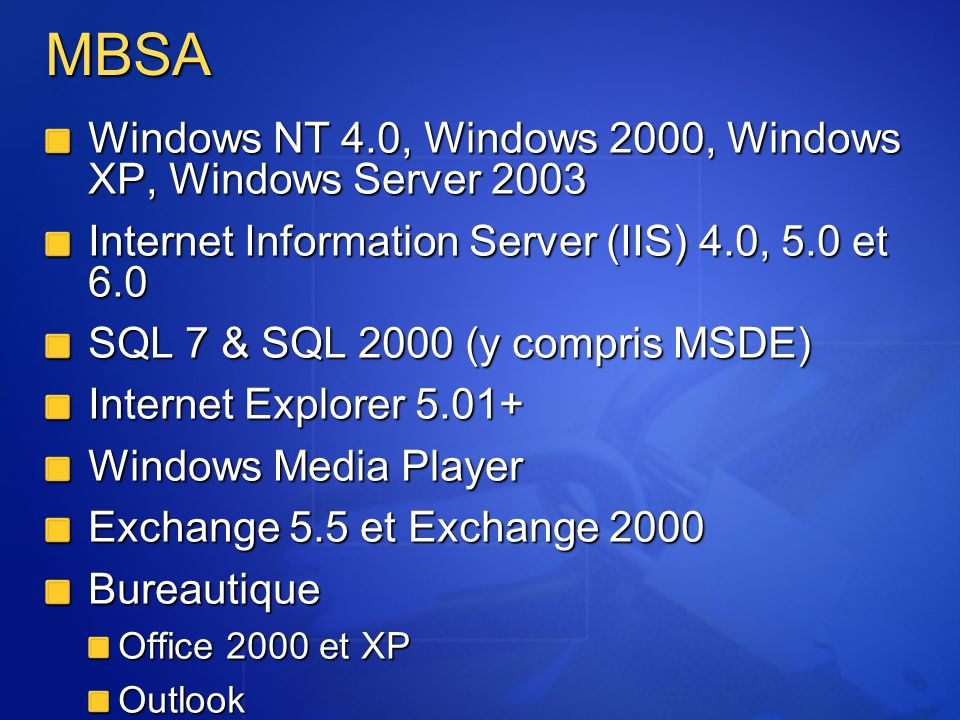 MBSA Windows NT 4.0, Windows 2000, Windows XP, Windows Server 2003 Internet Information Server (IIS) 4.0, 5.0 et 6.0 SQL 7 & SQL 2000 (y compris MSDE)