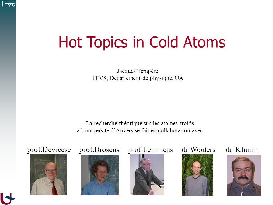 Hot Topics in Cold Atoms Jacques Tempère TFVS, Departement de physique, UA La recherche théorique sur les atomes froids à luniversité dAnvers se fait