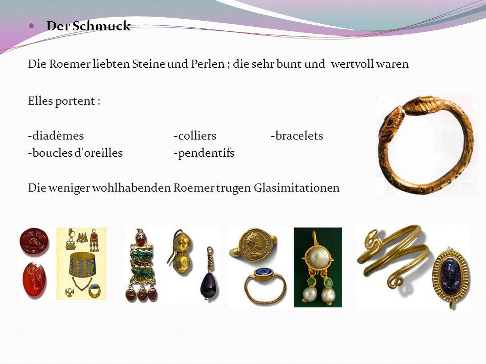 Der Schmuck Die Roemer liebten Steine und Perlen ; die sehr bunt und wertvoll waren Elles portent : -diadèmes-colliers-bracelets -boucles d oreilles-pendentifs Die weniger wohlhabenden Roemer trugen Glasimitationen