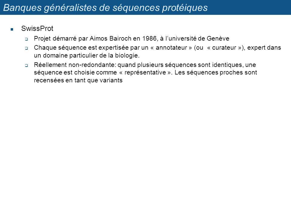 Banques généralistes de séquences protéiques SwissProt Projet démarré par Aimos Bairoch en 1986, à luniversité de Genève Chaque séquence est expertisé