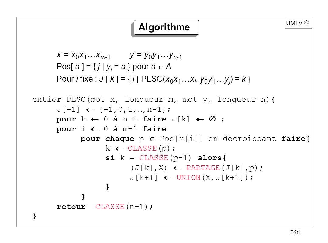 766 UMLV x = x 0 x 1 …x m-1 y = y 0 y 1 …y n-1 Pos[ a ] = { j | y j = a } pour a A Pour i fixé : J [ k ] = { j | PLSC( x 0 x 1 …x i, y 0 y 1 …y j ) =