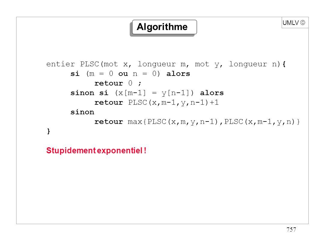 757 UMLV Algorithme entier PLSC(mot x, longueur m, mot y, longueur n){ si (m = 0 ou n = 0) alors retour 0 ; sinon si (x[m-1] = y[n-1]) alors retour PL