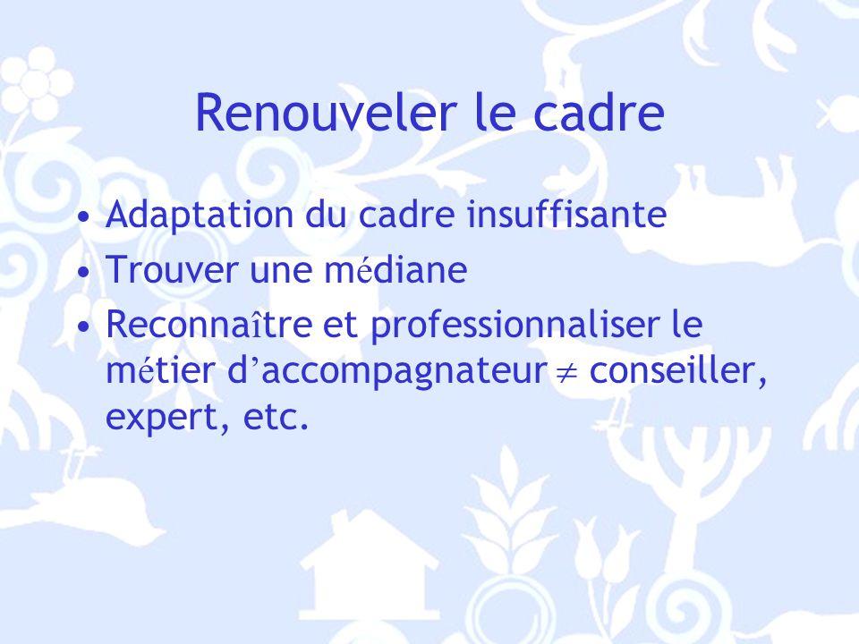 Renouveler le cadre Adaptation du cadre insuffisante Trouver une m é diane Reconna î tre et professionnaliser le m é tier d accompagnateur conseiller, expert, etc.