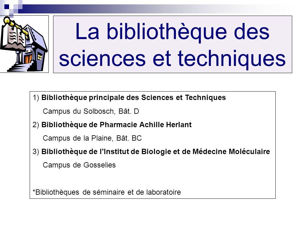 La bibliothèque des sciences et techniques 1) Bibliothèque principale des Sciences et Techniques Campus du Solbosch, Bât. D 2) Bibliothèque de Pharmac