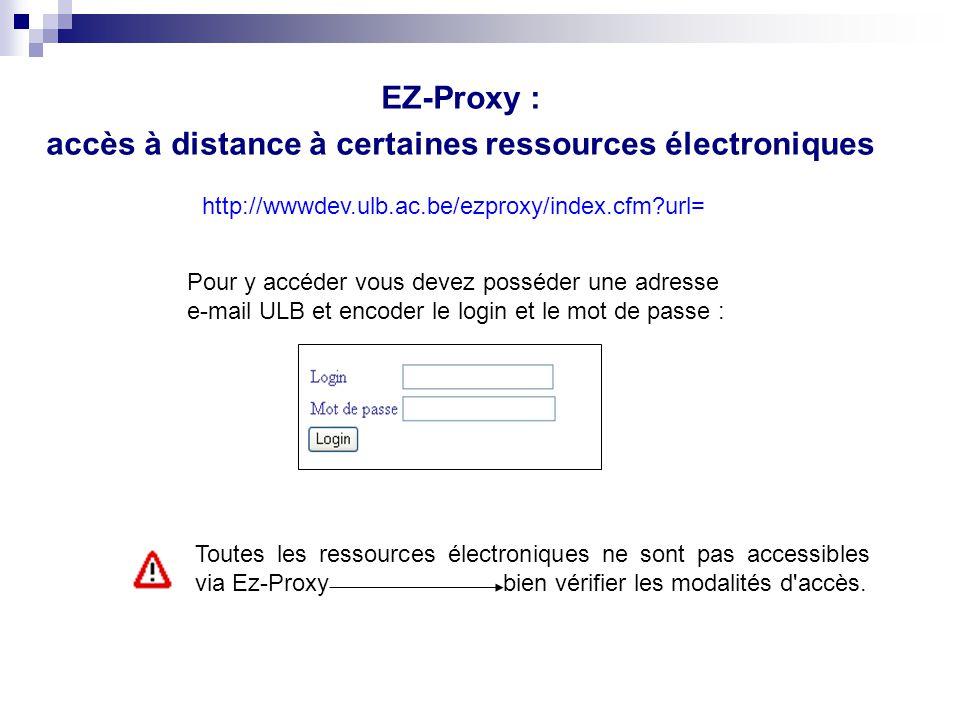 EZ-Proxy : accès à distance à certaines ressources électroniques Pour y accéder vous devez posséder une adresse e-mail ULB et encoder le login et le m