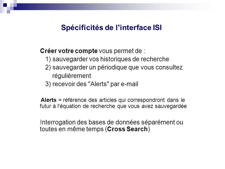 Spécificités de l'interface ISI Créer votre compte vous permet de : 1) sauvegarder vos historiques de recherche 2) sauvegarder un périodique que vous