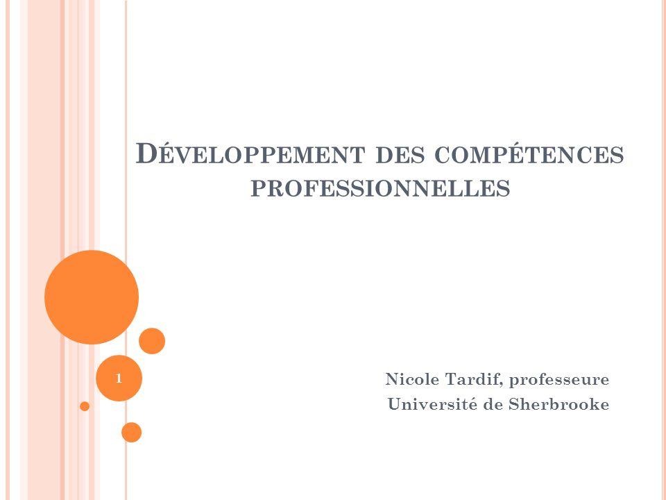 D ÉVELOPPEMENT DES COMPÉTENCES PROFESSIONNELLES Nicole Tardif, professeure Université de Sherbrooke 1