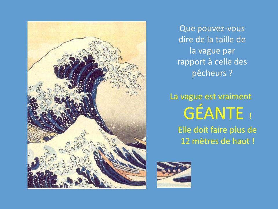 Que pouvez-vous dire de la taille de la vague par rapport à celle des pêcheurs ? La vague est vraiment GÉANTE ! Elle doit faire plus de 12 mètres de h