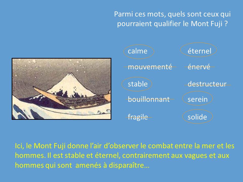 Parmi ces mots, quels sont ceux qui pourraient qualifier le Mont Fuji ? calme destructeurstable bouillonnant mouvementé solide éternel énervé fragile