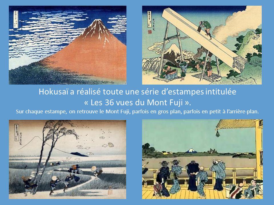 Hokusaï a réalisé toute une série destampes intitulée « Les 36 vues du Mont Fuji ». Sur chaque estampe, on retrouve le Mont Fuji, parfois en gros plan