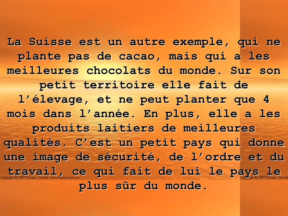 La Suisse est un autre exemple, qui ne plante pas de cacao, mais qui a les meilleures chocolats du monde. Sur son petit territoire elle fait de léleva