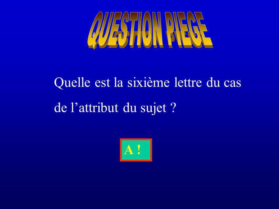 Quelle est la sixième lettre du cas de lattribut du sujet ? A !