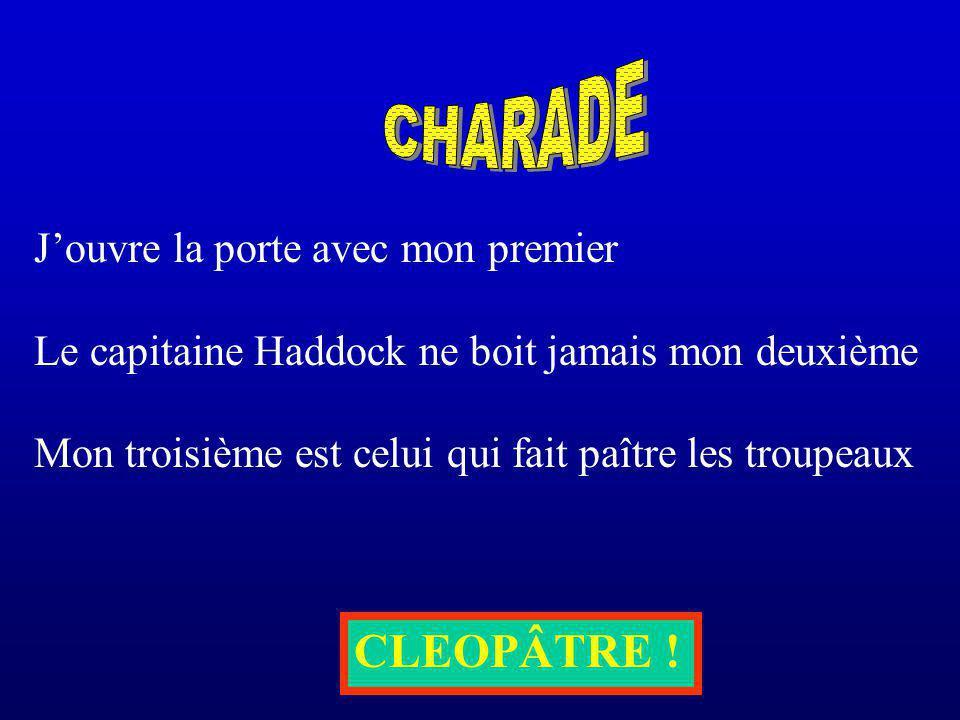 Jouvre la porte avec mon premier Le capitaine Haddock ne boit jamais mon deuxième Mon troisième est celui qui fait paître les troupeaux CLEOPÂTRE !