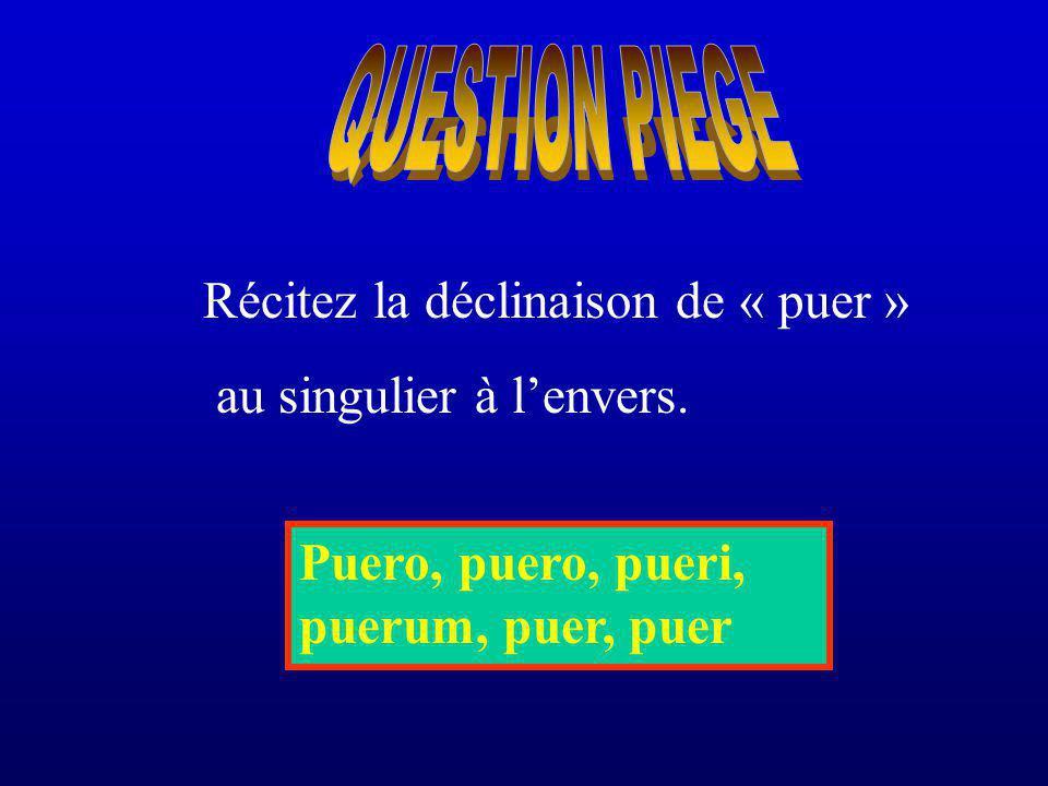 Récitez la déclinaison de « puer » au singulier à lenvers. Puero, puero, pueri, puerum, puer, puer