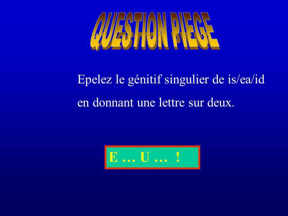 Epelez le génitif singulier de is/ea/id en donnant une lettre sur deux. E … U … !