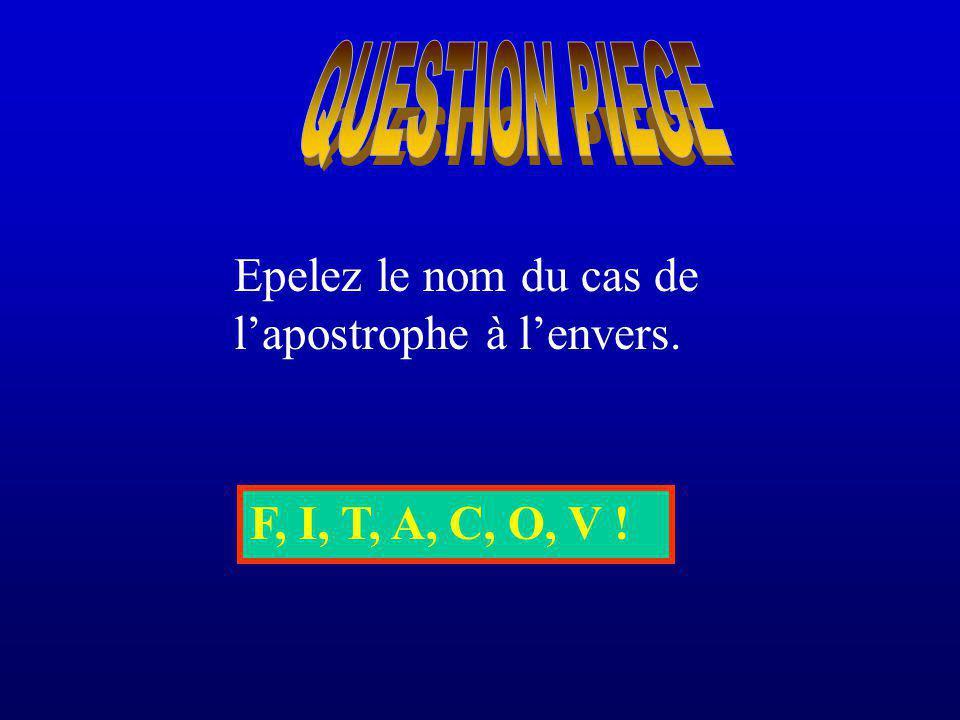 F, I, T, A, C, O, V ! Epelez le nom du cas de lapostrophe à lenvers.