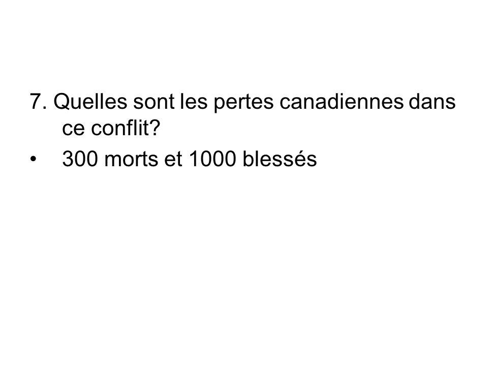 7. Quelles sont les pertes canadiennes dans ce conflit 300 morts et 1000 blessés