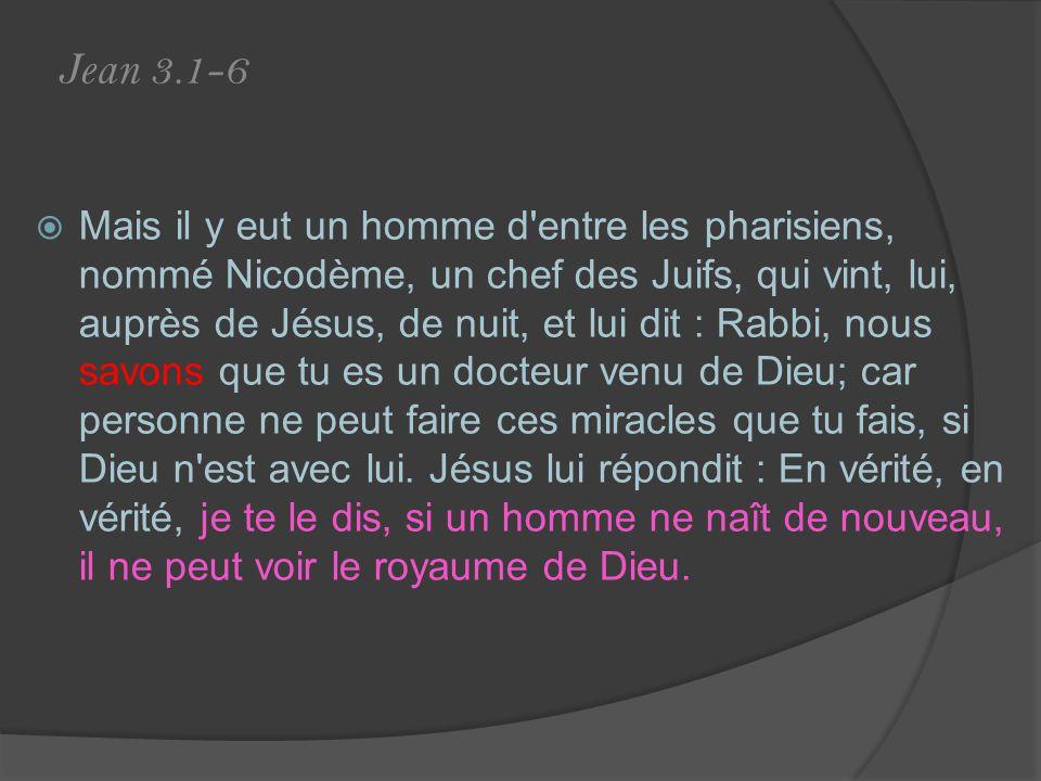 Jean 3.1-6 Mais il y eut un homme d entre les pharisiens, nommé Nicodème, un chef des Juifs, qui vint, lui, auprès de Jésus, de nuit, et lui dit : Rabbi, nous savons que tu es un docteur venu de Dieu; car personne ne peut faire ces miracles que tu fais, si Dieu n est avec lui.