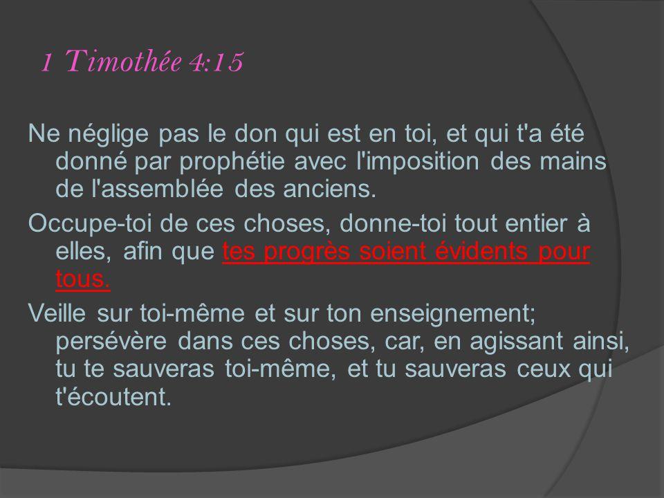 1 Timothée 4:15 Ne néglige pas le don qui est en toi, et qui t a été donné par prophétie avec l imposition des mains de l assemblée des anciens.