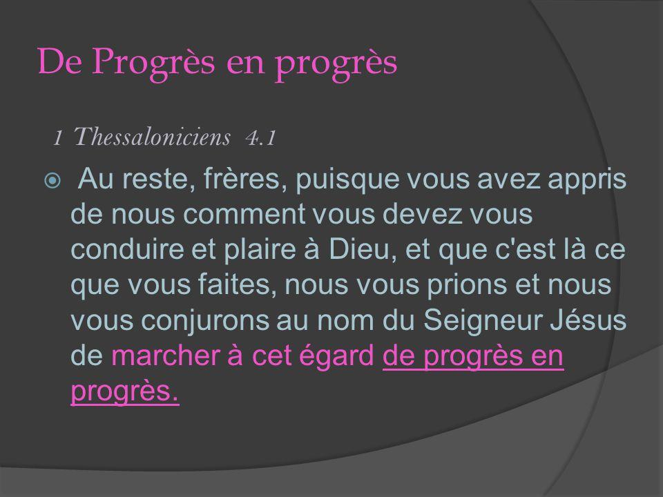 De Progrès en progrès 1 Thessaloniciens 4.1 Au reste, frères, puisque vous avez appris de nous comment vous devez vous conduire et plaire à Dieu, et que c est là ce que vous faites, nous vous prions et nous vous conjurons au nom du Seigneur Jésus de marcher à cet égard de progrès en progrès.