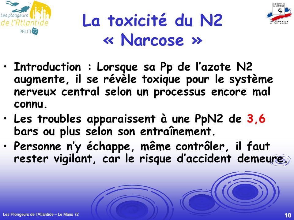Les Plongeurs de lAtlantide – Le Mans 72 10 N° 03720387 La toxicité du N2 « Narcose » Introduction : Lorsque sa Pp de lazote N2 augmente, il se révèle toxique pour le système nerveux central selon un processus encore mal connu.